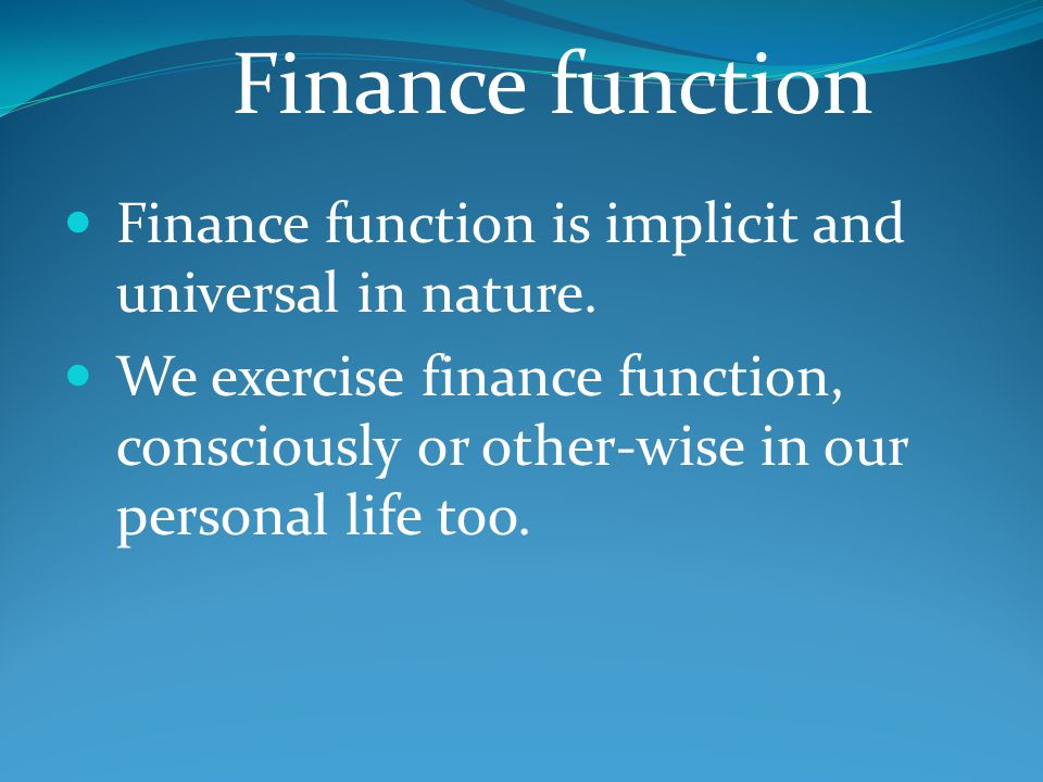 Finance function is implicit and universal in nature. We exercise finance function, consciously or other-wise in our personal life too. Finance functi