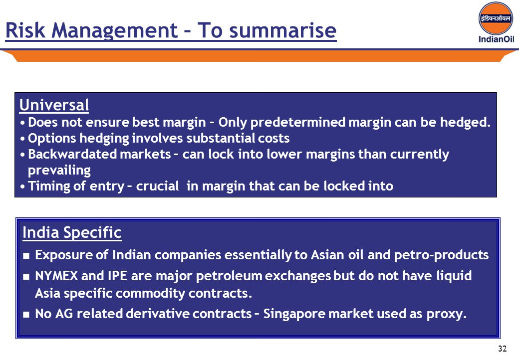 32 Risk Management – To summarise India Specific Exposure of Indian companies essentially to Asian oil and petro-products NYMEX and IPE are major petroleum exchanges but do not have liquid Asia specific commodity contracts.