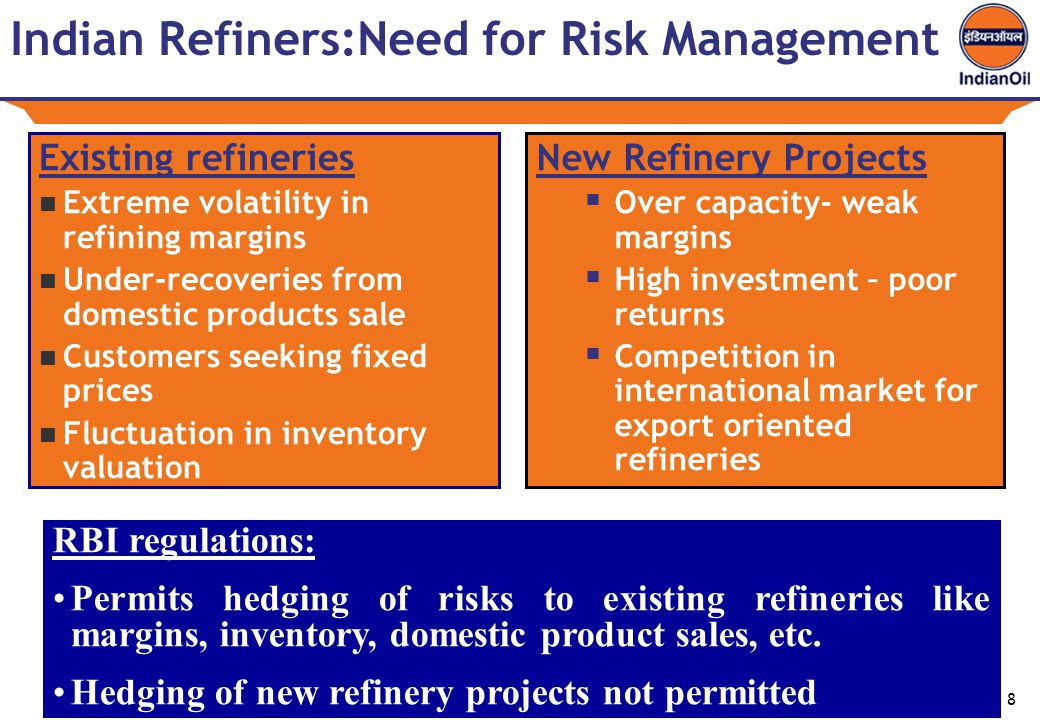 8 Indian Refiners:Need for Risk Management Existing refineries Extreme volatility in refining margins Under-recoveries from domestic products sale Customers seeking fixed prices Fluctuation in inventory valuation New Refinery Projects  Over capacity- weak margins  High investment – poor returns  Competition in international market for export oriented refineries RBI regulations: Permits hedging of risks to existing refineries like margins, inventory, domestic product sales, etc.