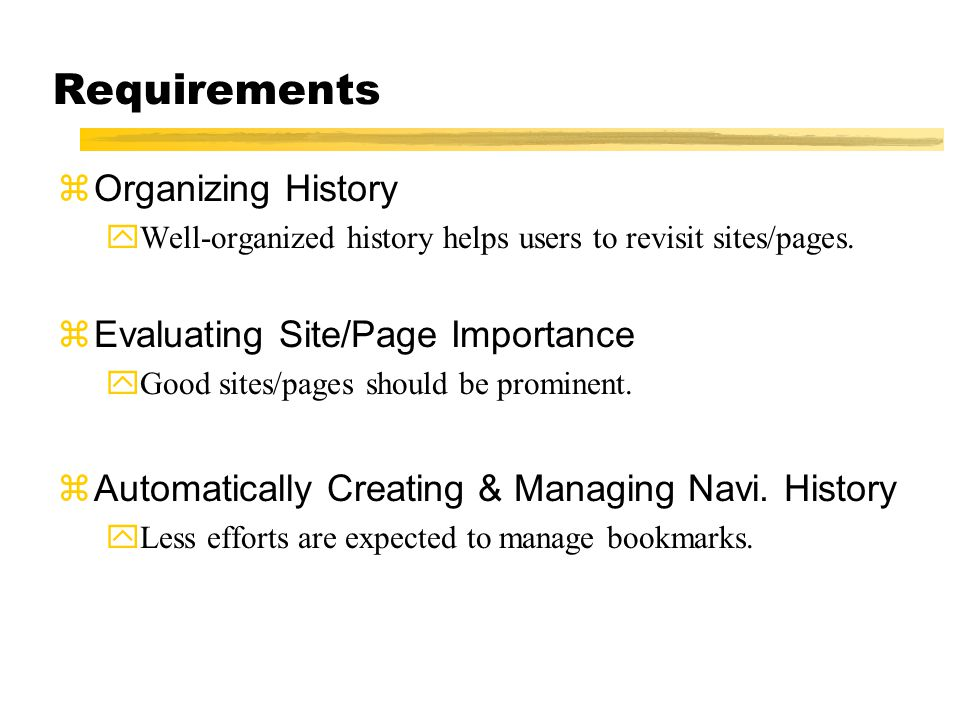 Requirements zOrganizing History yWell-organized history helps users to revisit sites/pages. zEvaluating Site/Page Importance yGood sites/pages should