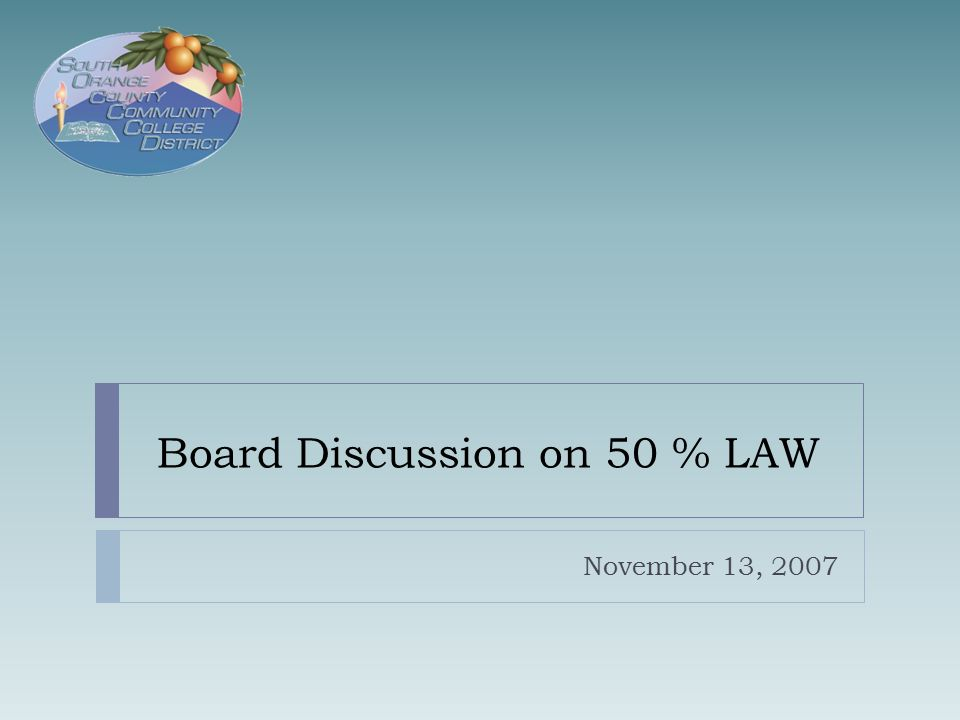 50% Law Compliance  Education Code 84362: Requires Community College Districts  Spend at Least Half of Their Current Expense of Education for  Classroom Instructor Salaries and Benefits  Classroom Instructional Aide Salaries and Benefits  Current Expense of Education Includes  Unrestricted General Fund Only  Actual Expenditures  No Categorical Programs or Grants  No Capital Projects, Equipment, Transfers Out 11/13/20072
