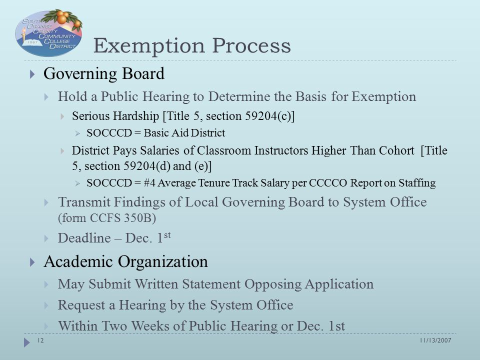 Exemption Process  Governing Board  Hold a Public Hearing to Determine the Basis for Exemption  Serious Hardship [Title 5, section 59204(c)]  SOCCCD = Basic Aid District  District Pays Salaries of Classroom Instructors Higher Than Cohort [Title 5, section 59204(d) and (e)]  SOCCCD = #4 Average Tenure Track Salary per CCCCO Report on Staffing  Transmit Findings of Local Governing Board to System Office (form CCFS 350B)  Deadline – Dec.