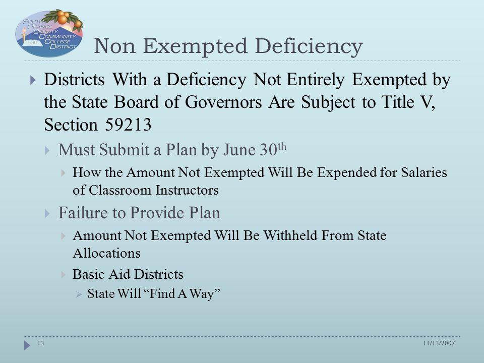 Non Exempted Deficiency  Districts With a Deficiency Not Entirely Exempted by the State Board of Governors Are Subject to Title V, Section 59213  Must Submit a Plan by June 30 th  How the Amount Not Exempted Will Be Expended for Salaries of Classroom Instructors  Failure to Provide Plan  Amount Not Exempted Will Be Withheld From State Allocations  Basic Aid Districts  State Will Find A Way 11/13/200713