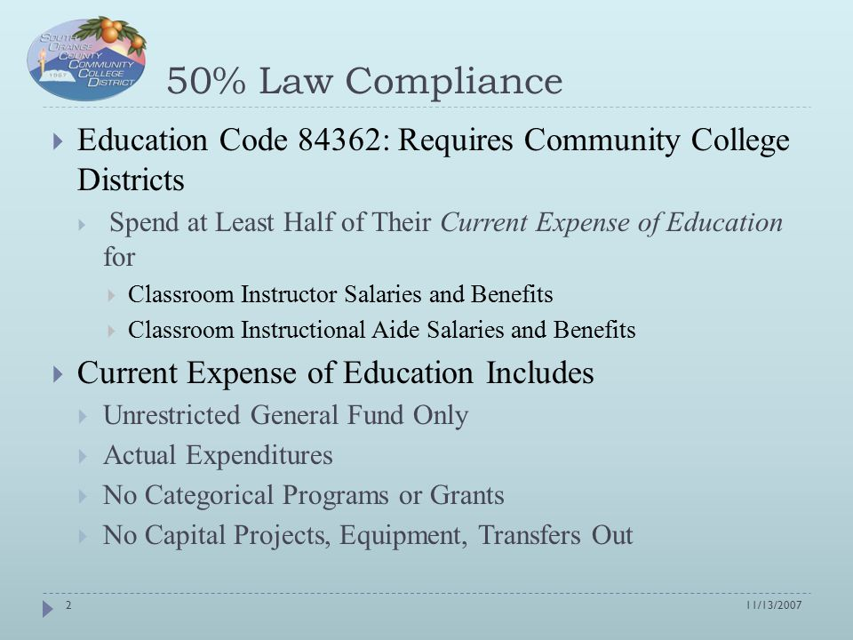 50% Law Compliance  Education Code 84362: Requires Community College Districts  Spend at Least Half of Their Current Expense of Education for  Classroom Instructor Salaries and Benefits  Classroom Instructional Aide Salaries and Benefits  Current Expense of Education Includes  Unrestricted General Fund Only  Actual Expenditures  No Categorical Programs or Grants  No Capital Projects, Equipment, Transfers Out 11/13/20072