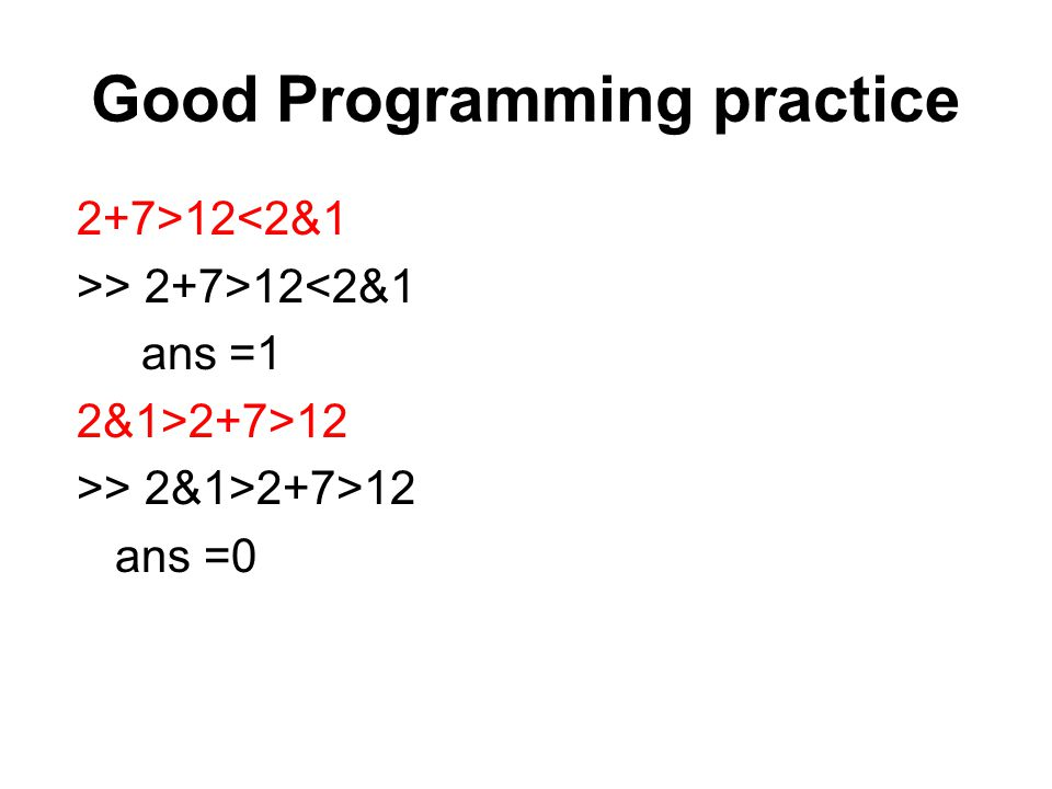 Good Programming practice 2+7>12<2&1 >> 2+7>12<2&1 ans =1 2&1>2+7>12 >> 2&1>2+7>12 ans =0