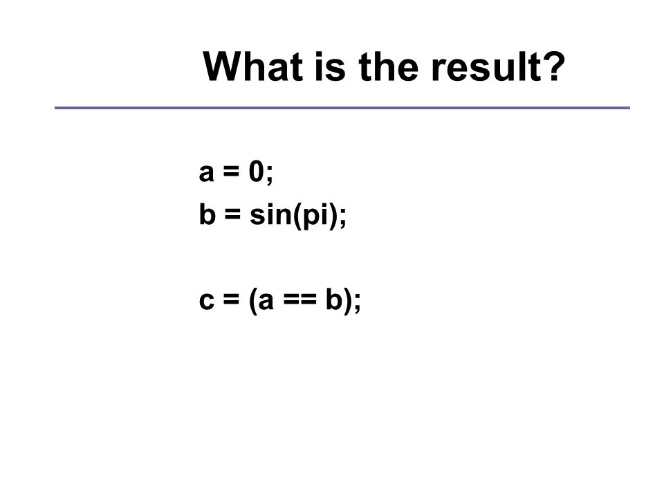 What is the result a = 0; b = sin(pi); c = (a == b);