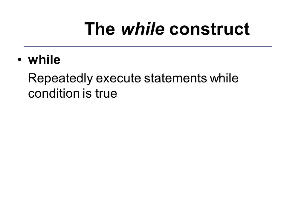 The while construct while Repeatedly execute statements while condition is true