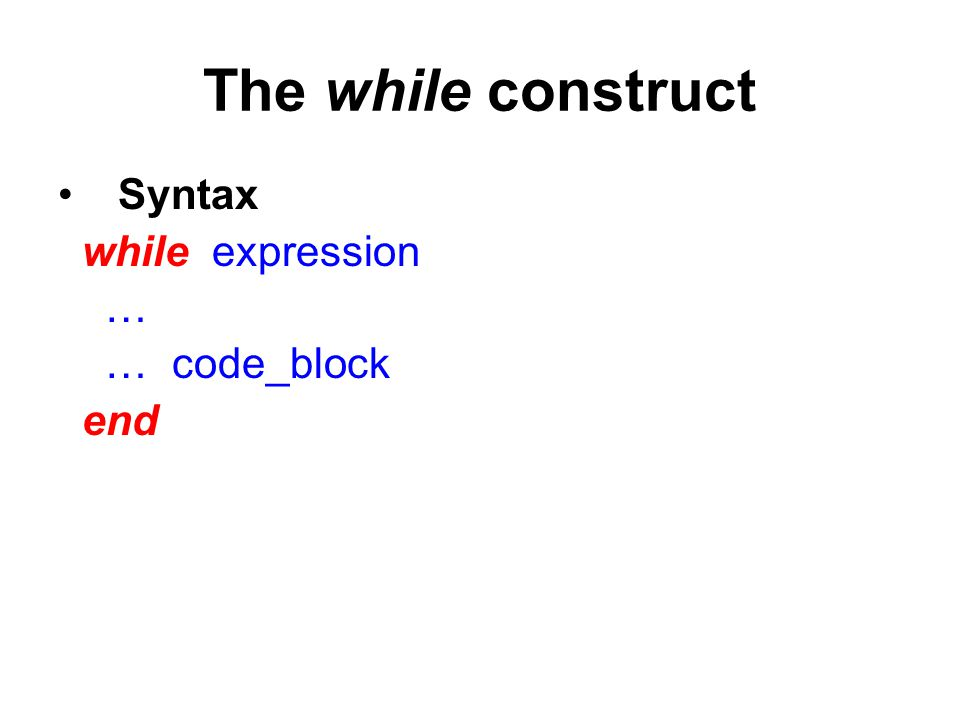 The while construct Syntax while expression … … code_block end