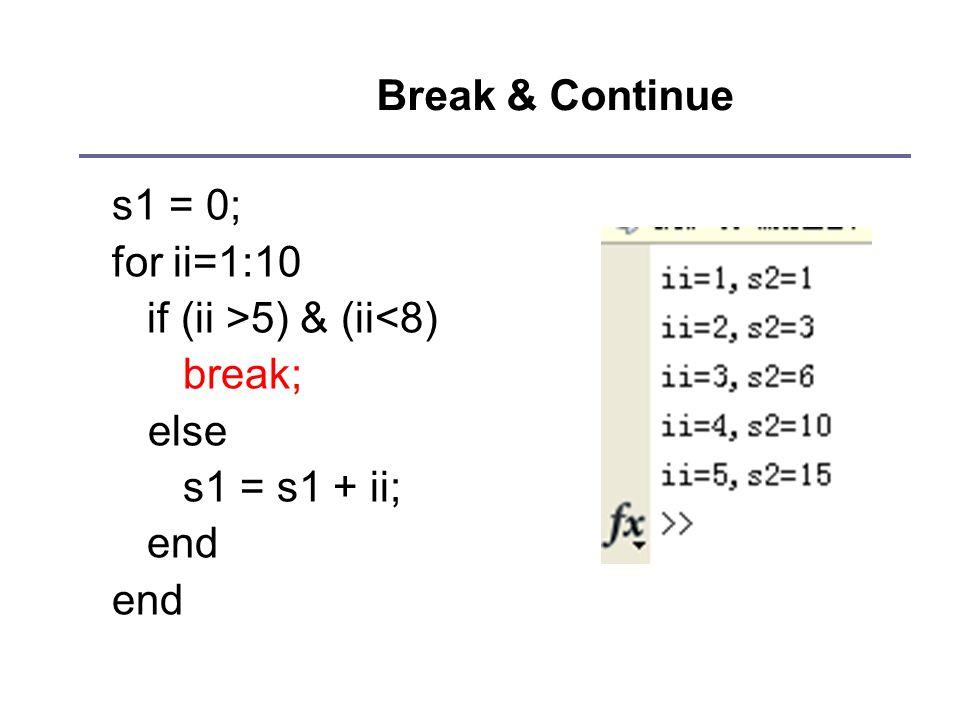 Break & Continue s1 = 0; for ii=1:10 if (ii >5) & (ii<8) break; else s1 = s1 + ii; end