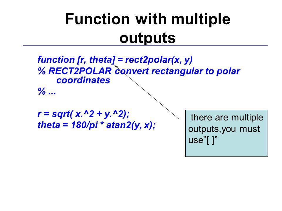 Function with multiple outputs function [r, theta] = rect2polar(x, y) % RECT2POLAR convert rectangular to polar coordinates %... r = sqrt( x.^2 + y.^2