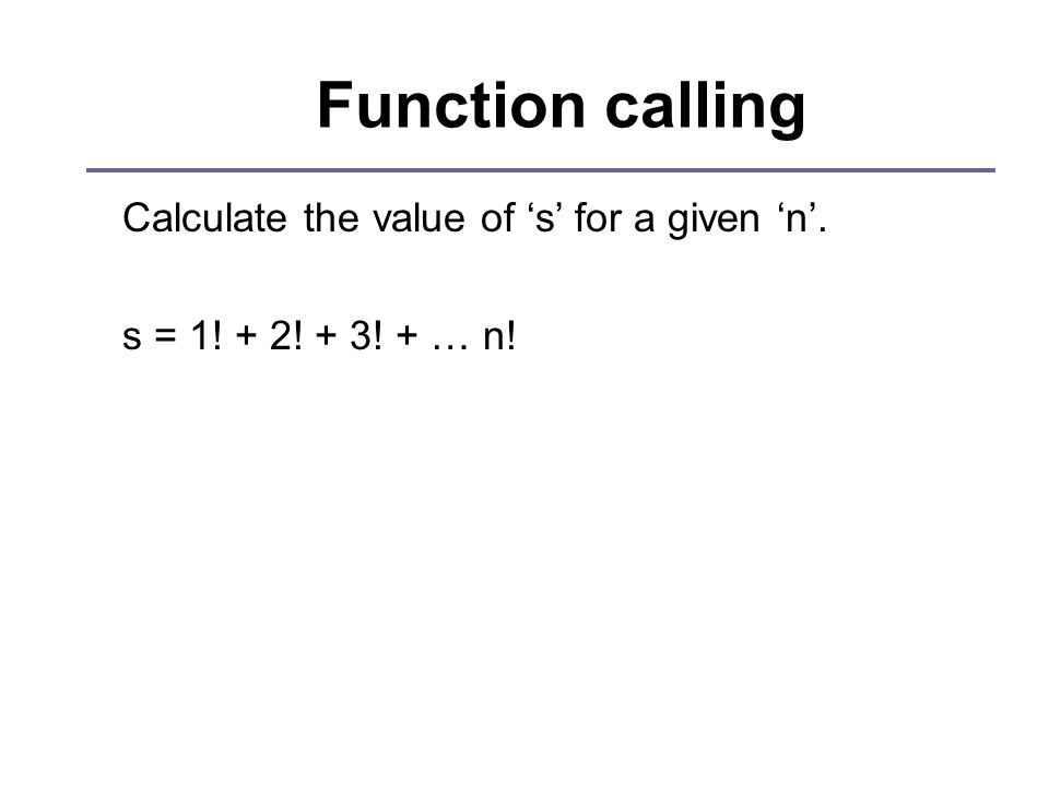 Function calling Calculate the value of 's' for a given 'n'. s = 1! + 2! + 3! + … n!