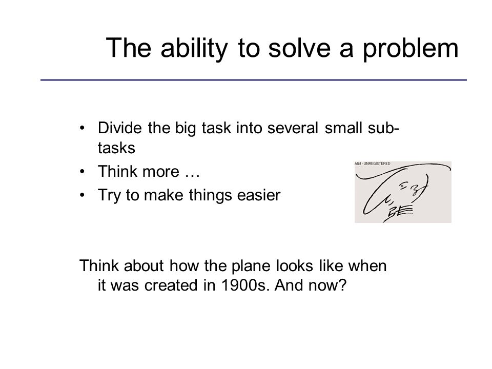 The ability to solve a problem Divide the big task into several small sub- tasks Think more … Try to make things easier Think about how the plane looks like when it was created in 1900s.