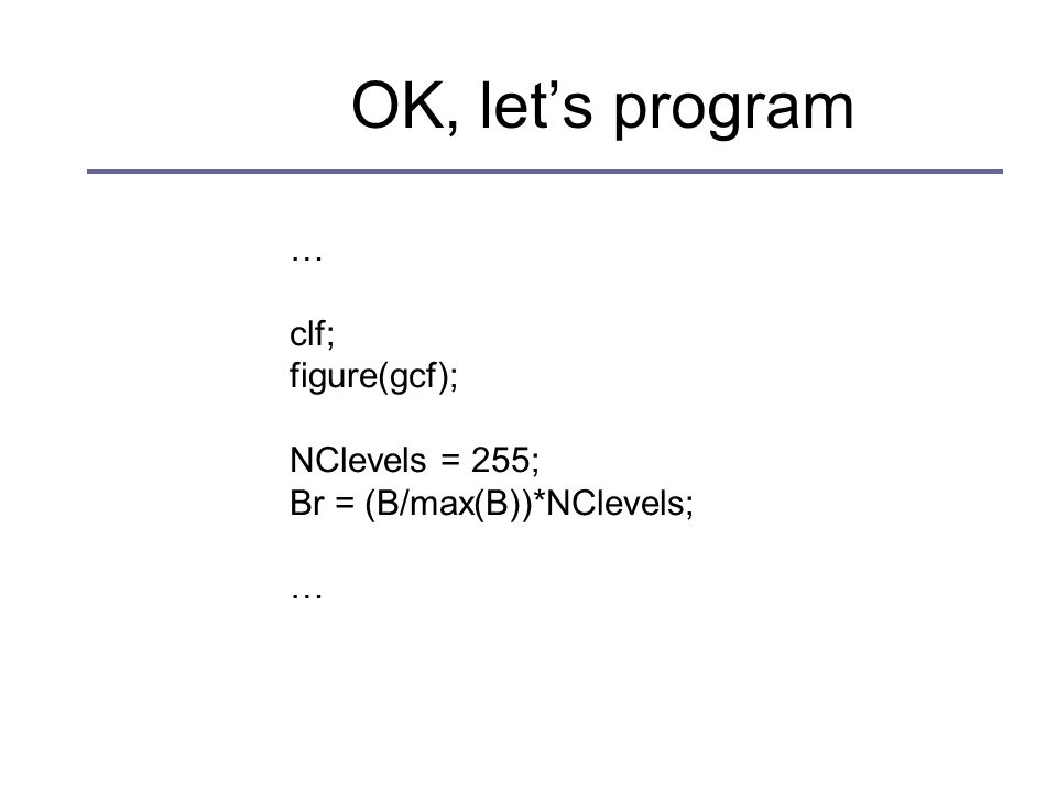 OK, let's program … clf; figure(gcf); NClevels = 255; Br = (B/max(B))*NClevels; …
