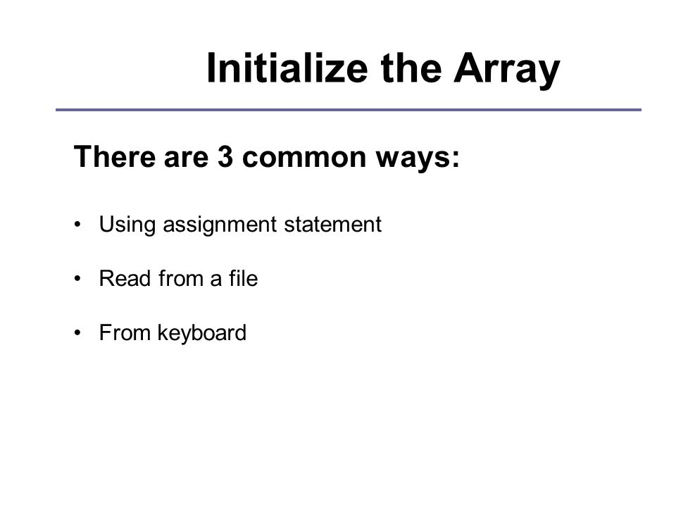 Initialize the Array There are 3 common ways: Using assignment statement Read from a file From keyboard