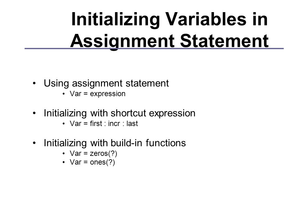 Initializing Variables in Assignment Statement Using assignment statement Var = expression Initializing with shortcut expression Var = first : incr : last Initializing with build-in functions Var = zeros( ) Var = ones( )