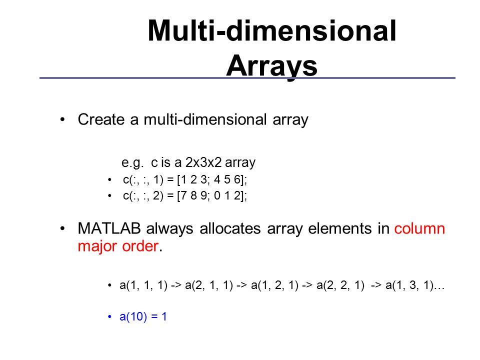 Multi-dimensional Arrays Create a multi-dimensional array e.g. c is a 2x3x2 array c(:, :, 1) = [1 2 3; 4 5 6]; c(:, :, 2) = [7 8 9; 0 1 2]; MATLAB alw