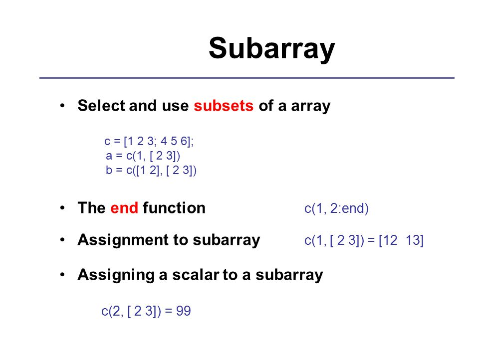 Subarray Select and use subsets of a array c = [1 2 3; 4 5 6]; a = c(1, [ 2 3]) b = c([1 2], [ 2 3]) The end function c(1, 2:end) Assignment to subarray c(1, [ 2 3]) = [12 13] Assigning a scalar to a subarray c(2, [ 2 3]) = 99