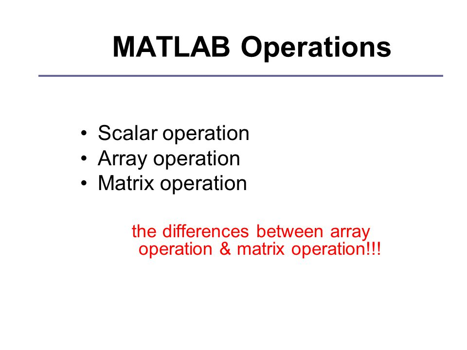 MATLAB Operations Scalar operation Array operation Matrix operation the differences between array operation & matrix operation!!!
