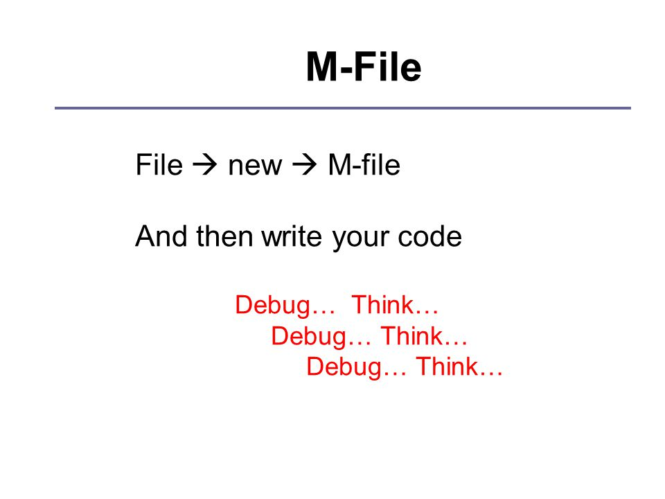 M-File File  new  M-file And then write your code Debug… Think…