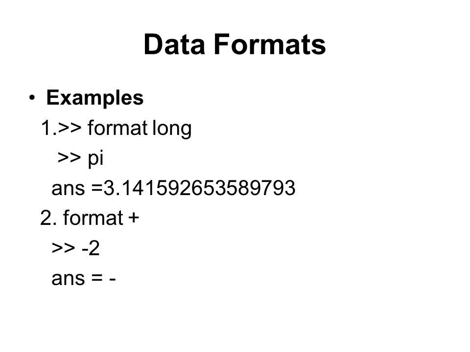 Data Formats Examples 1.>> format long >> pi ans =3.141592653589793 2. format + >> -2 ans = -