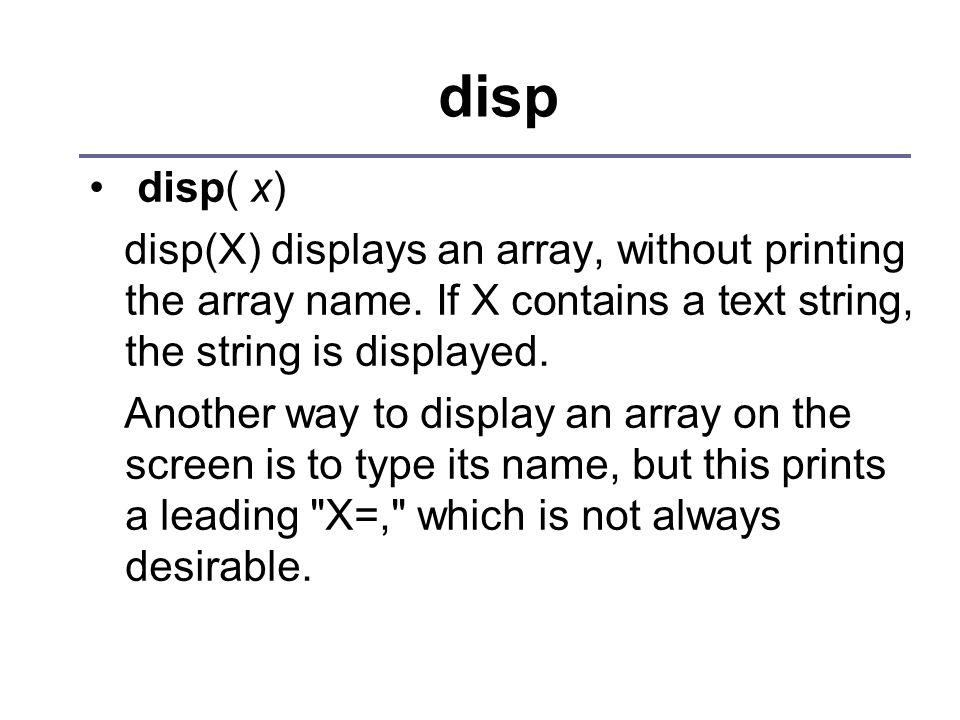 disp disp( x) disp(X) displays an array, without printing the array name. If X contains a text string, the string is displayed. Another way to display