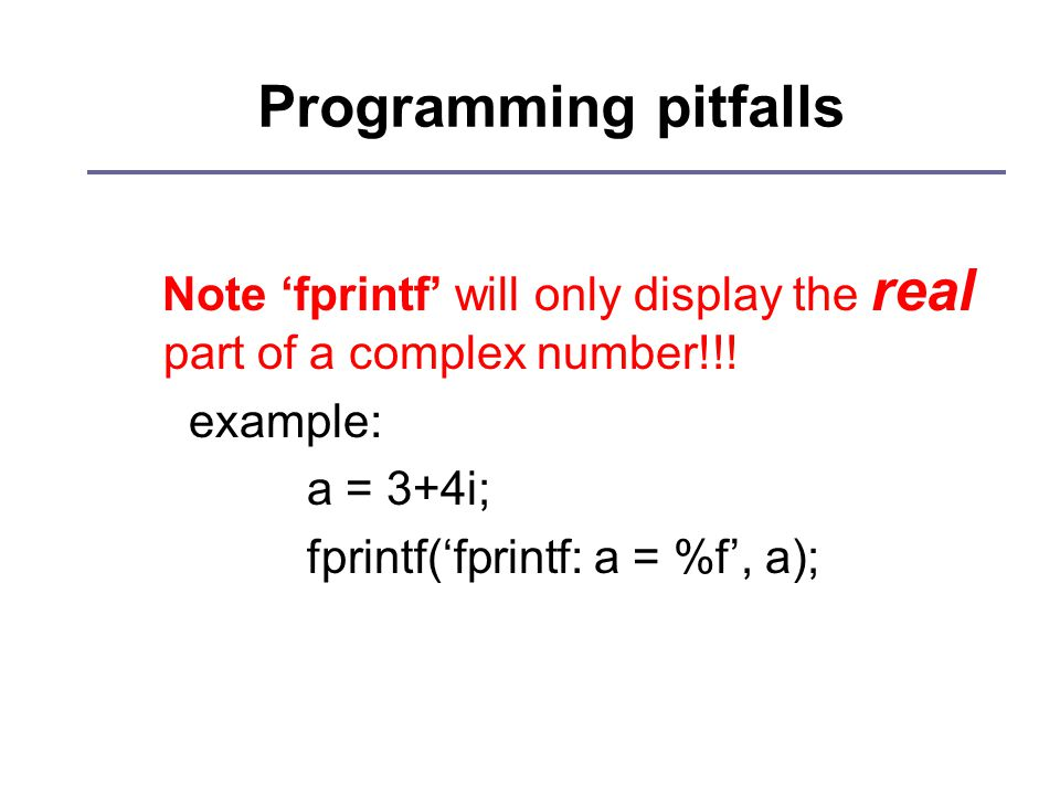 Programming pitfalls Note 'fprintf' will only display the real part of a complex number!!.