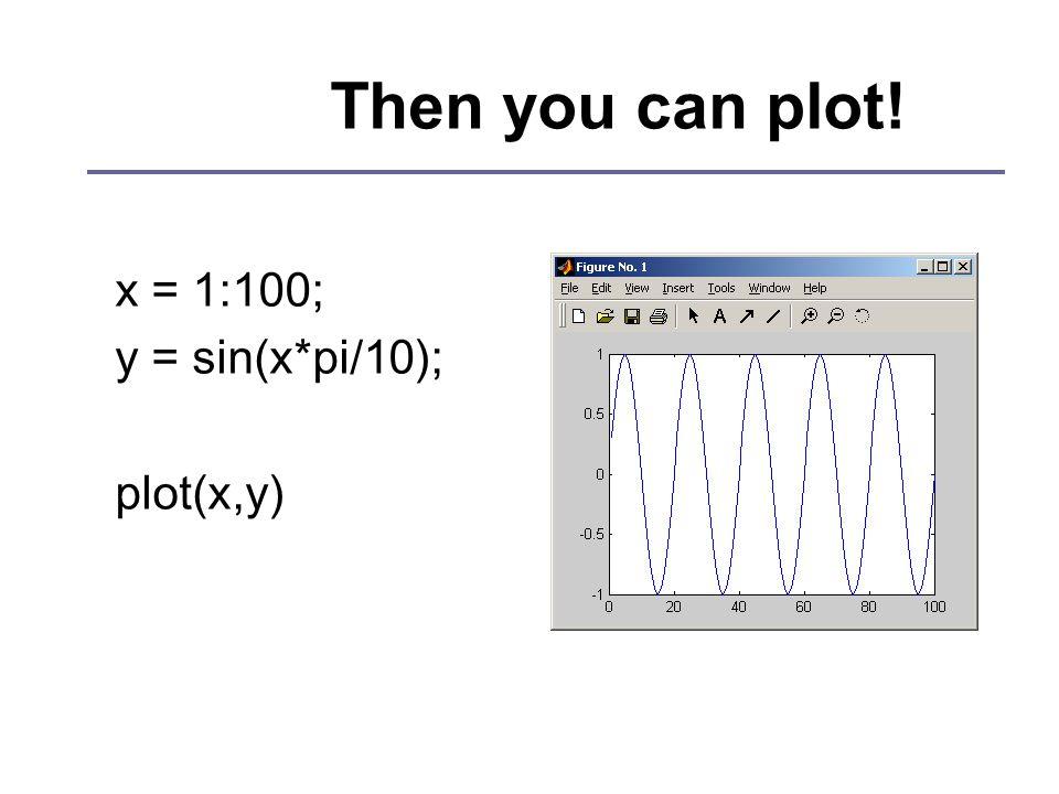 Then you can plot! x = 1:100; y = sin(x*pi/10); plot(x,y)