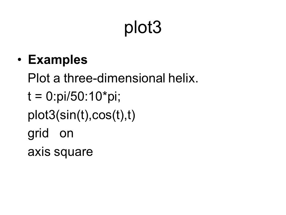 plot3 Examples Plot a three-dimensional helix. t = 0:pi/50:10*pi; plot3(sin(t),cos(t),t) grid on axis square