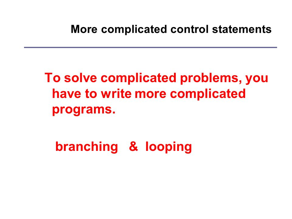 More complicated control statements To solve complicated problems, you have to write more complicated programs.