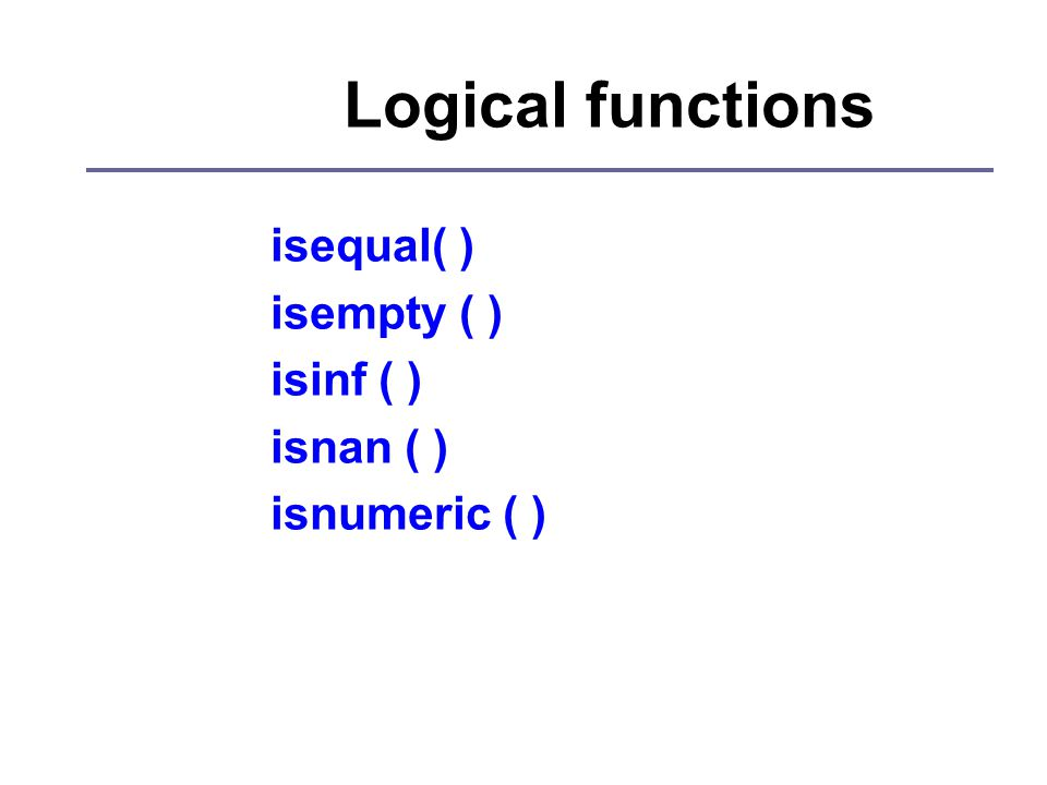 Logical functions isequal( ) isempty ( ) isinf ( ) isnan ( ) isnumeric ( )