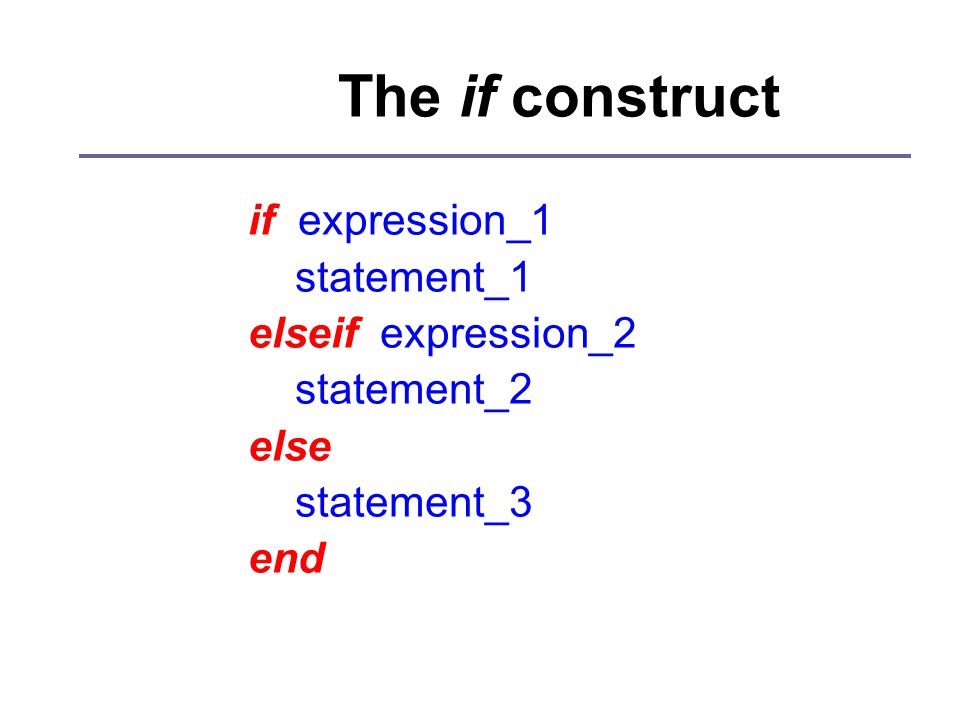 The if construct if expression_1 statement_1 elseif expression_2 statement_2 else statement_3 end