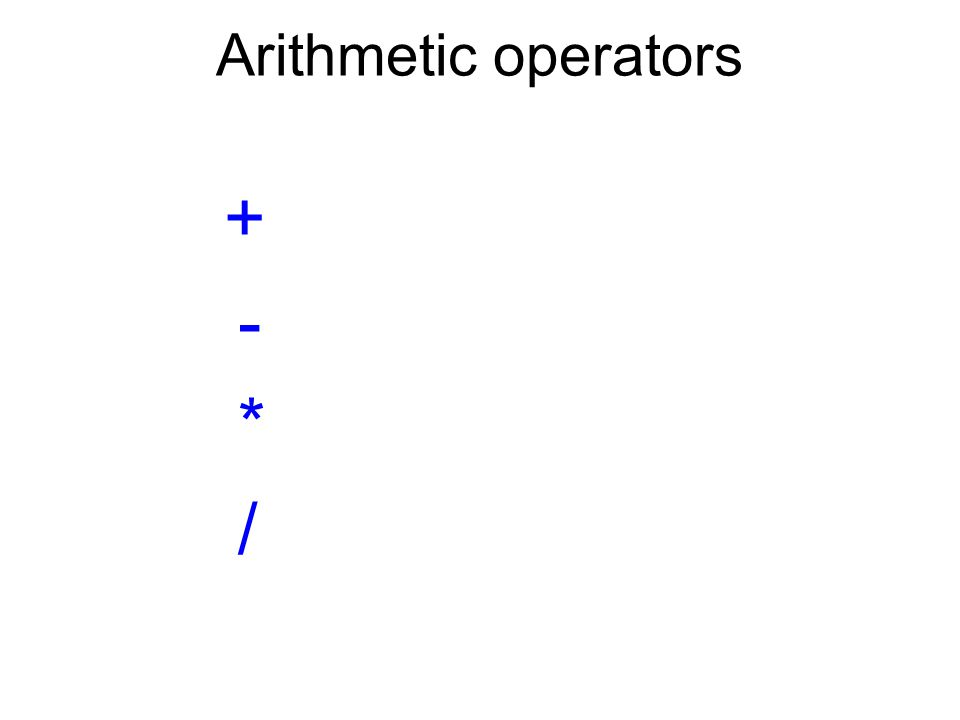 Arithmetic operators + - * /