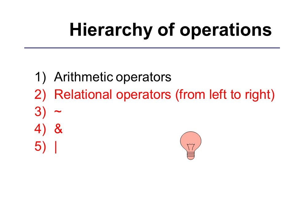 Hierarchy of operations 1)Arithmetic operators 2)Relational operators (from left to right) 3)~ 4)& 5)|