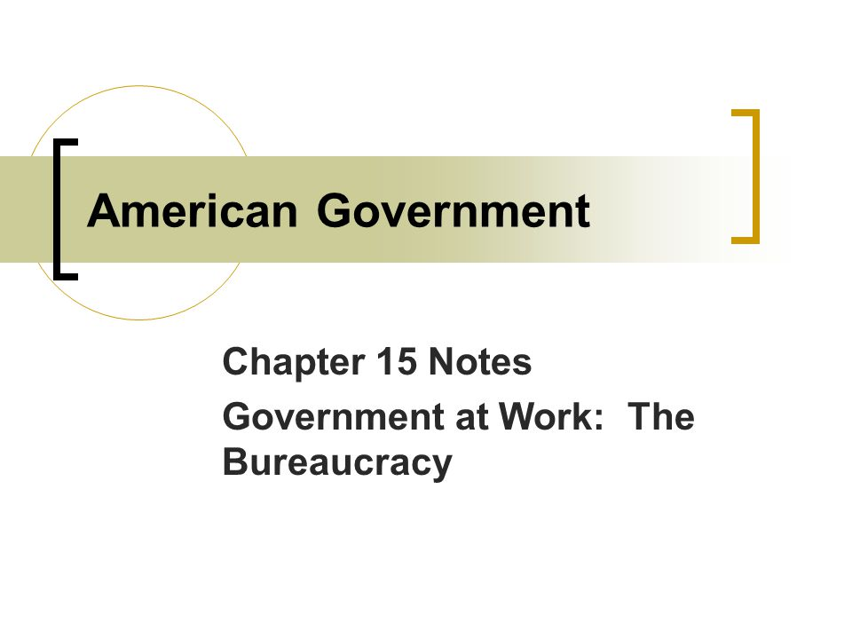 American Government Chapter 15 Notes Government at Work: The Bureaucracy