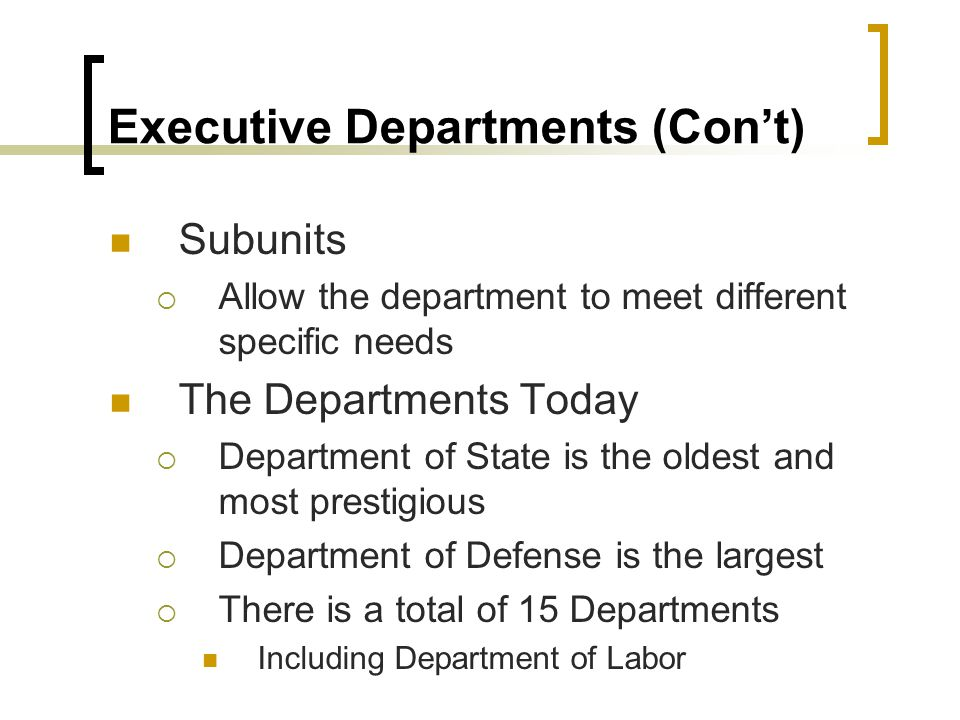 Executive Departments (Con't) Subunits  Allow the department to meet different specific needs The Departments Today  Department of State is the olde