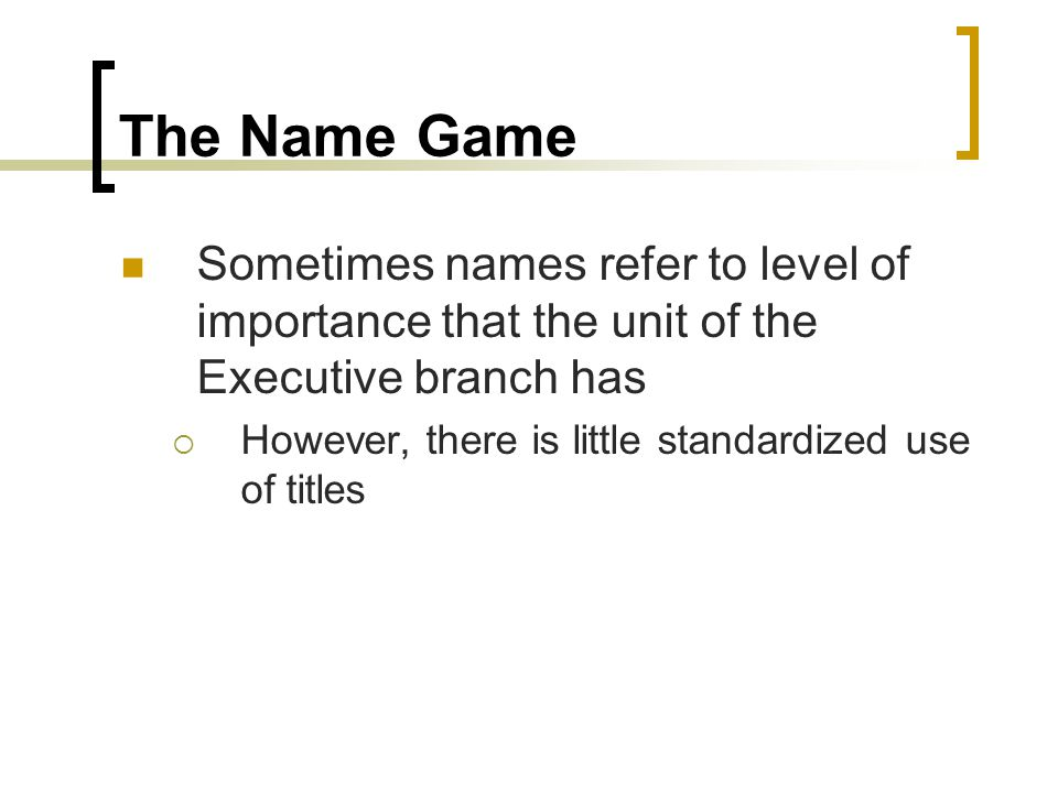 The Name Game Sometimes names refer to level of importance that the unit of the Executive branch has  However, there is little standardized use of ti