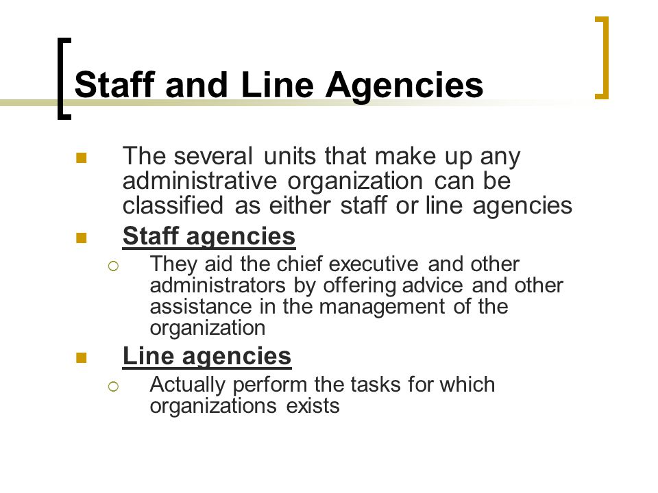 Staff and Line Agencies The several units that make up any administrative organization can be classified as either staff or line agencies Staff agenci