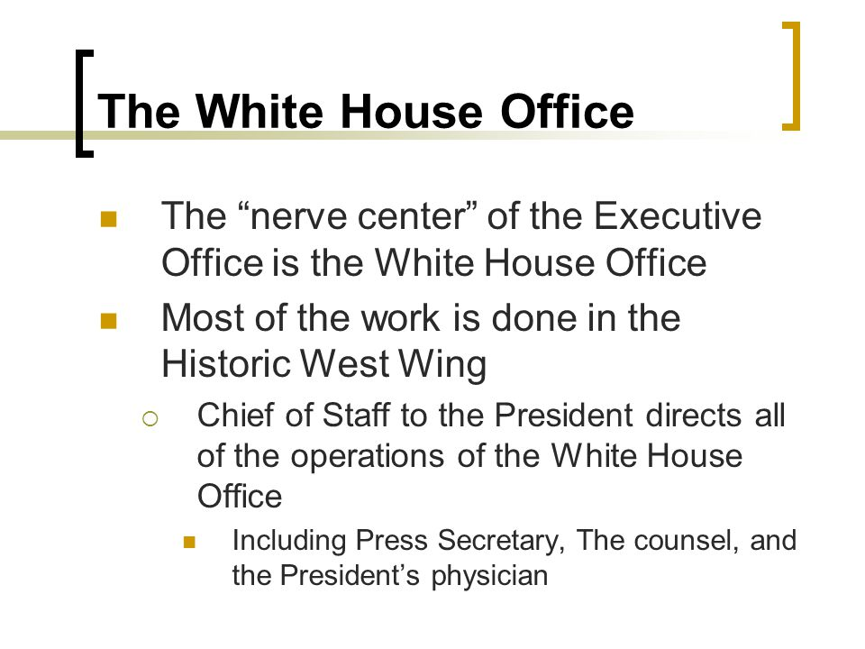 """The White House Office The """"nerve center"""" of the Executive Office is the White House Office Most of the work is done in the Historic West Wing  Chief"""