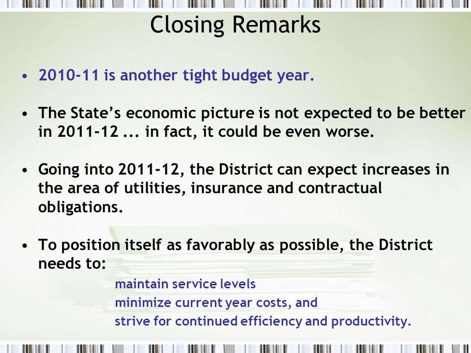 Closing Remarks 2010-11 is another tight budget year. The State's economic picture is not expected to be better in 2011-12... in fact, it could be eve