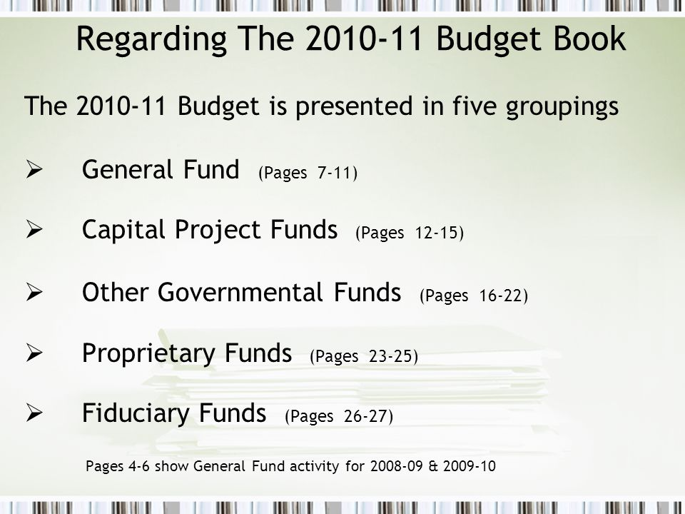 Regarding The 2010-11 Budget Book The 2010-11 Budget is presented in five groupings  General Fund (Pages 7-11)  Capital Project Funds (Pages 12-15)  Other Governmental Funds (Pages 16-22)  Proprietary Funds (Pages 23-25)  Fiduciary Funds (Pages 26-27) Pages 4-6 show General Fund activity for 2008-09 & 2009-10