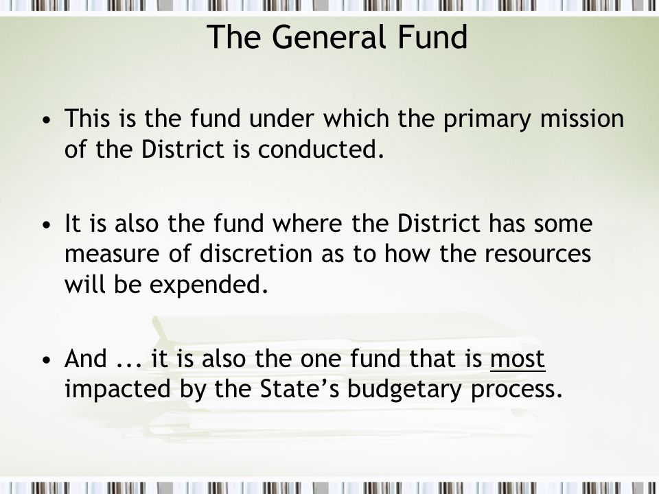 The General Fund This is the fund under which the primary mission of the District is conducted. It is also the fund where the District has some measur