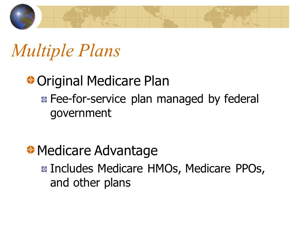 Multiple Plans Original Medicare Plan Fee-for-service plan managed by federal government Medicare Advantage Includes Medicare HMOs, Medicare PPOs, and