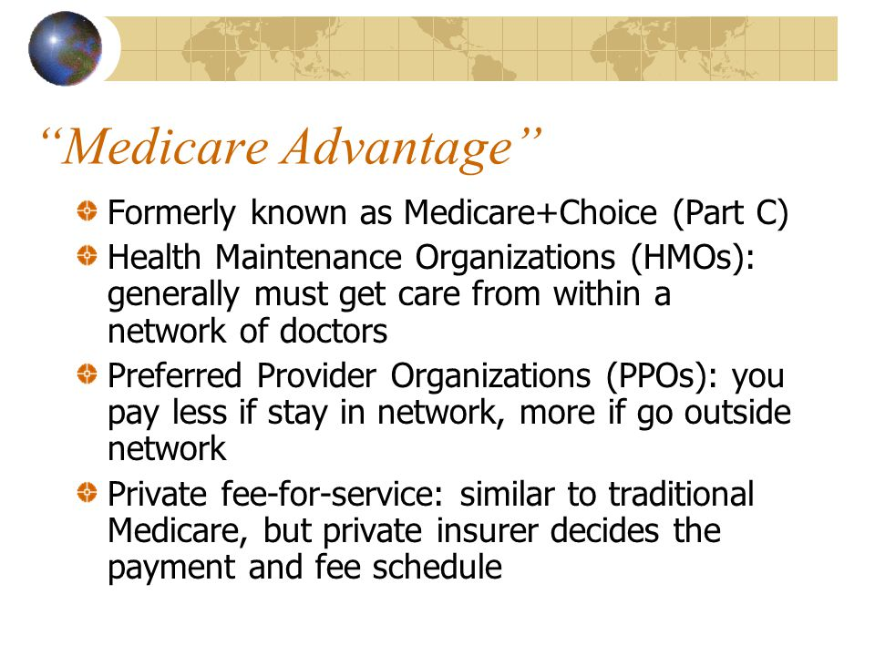 Medicare Advantage Formerly known as Medicare+Choice (Part C) Health Maintenance Organizations (HMOs): generally must get care from within a network of doctors Preferred Provider Organizations (PPOs): you pay less if stay in network, more if go outside network Private fee-for-service: similar to traditional Medicare, but private insurer decides the payment and fee schedule