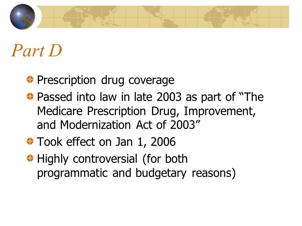 Part D Prescription drug coverage Passed into law in late 2003 as part of The Medicare Prescription Drug, Improvement, and Modernization Act of 2003 Took effect on Jan 1, 2006 Highly controversial (for both programmatic and budgetary reasons)