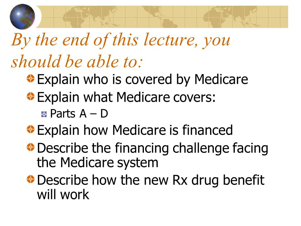 By the end of this lecture, you should be able to: Explain who is covered by Medicare Explain what Medicare covers: Parts A – D Explain how Medicare is financed Describe the financing challenge facing the Medicare system Describe how the new Rx drug benefit will work