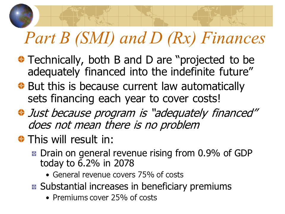 Part B (SMI) and D (Rx) Finances Technically, both B and D are projected to be adequately financed into the indefinite future But this is because current law automatically sets financing each year to cover costs.