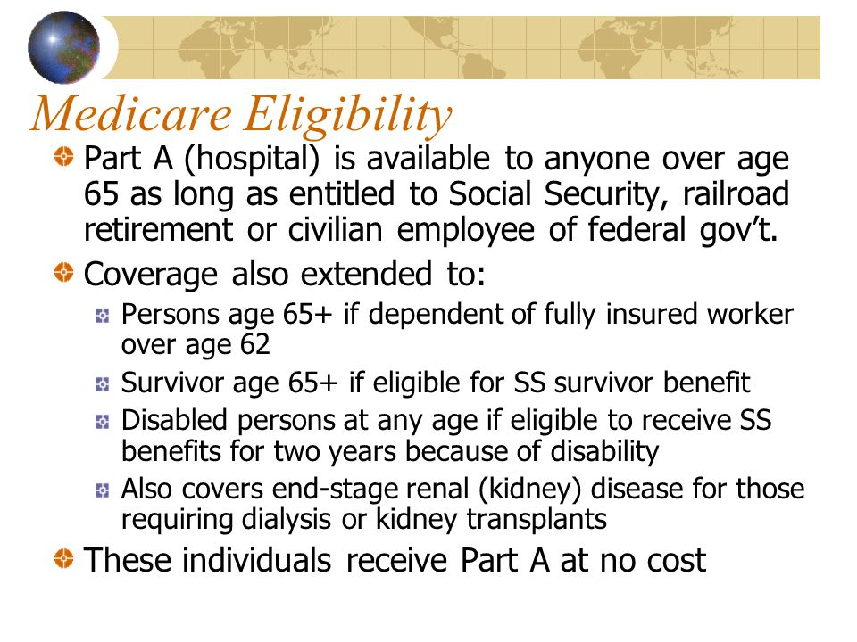 Medicare Eligibility Part A (hospital) is available to anyone over age 65 as long as entitled to Social Security, railroad retirement or civilian employee of federal gov't.