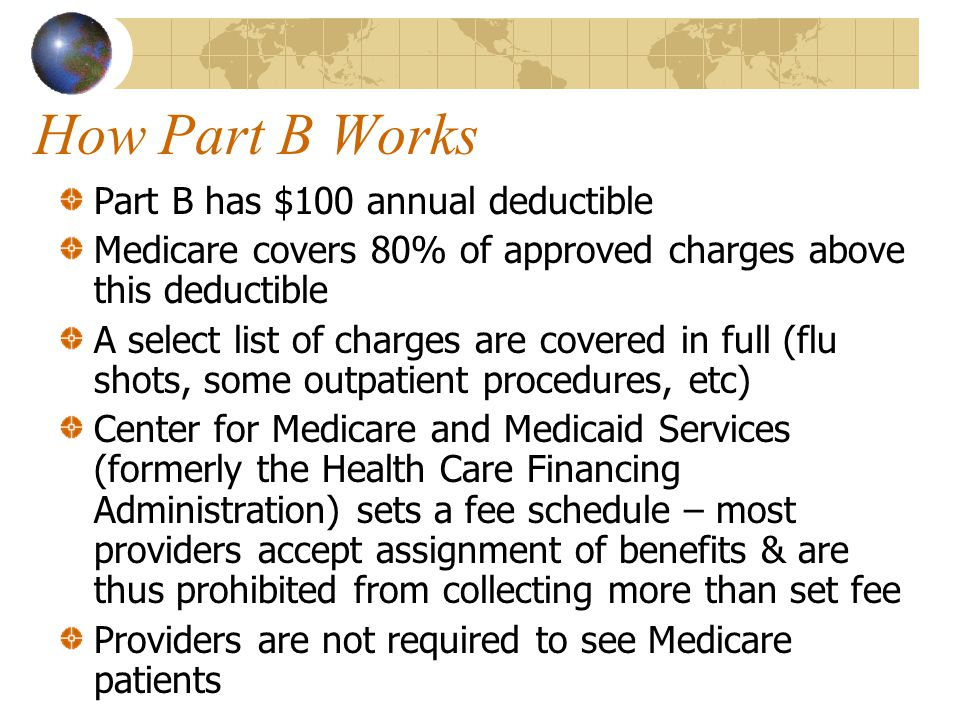 How Part B Works Part B has $100 annual deductible Medicare covers 80% of approved charges above this deductible A select list of charges are covered in full (flu shots, some outpatient procedures, etc) Center for Medicare and Medicaid Services (formerly the Health Care Financing Administration) sets a fee schedule – most providers accept assignment of benefits & are thus prohibited from collecting more than set fee Providers are not required to see Medicare patients
