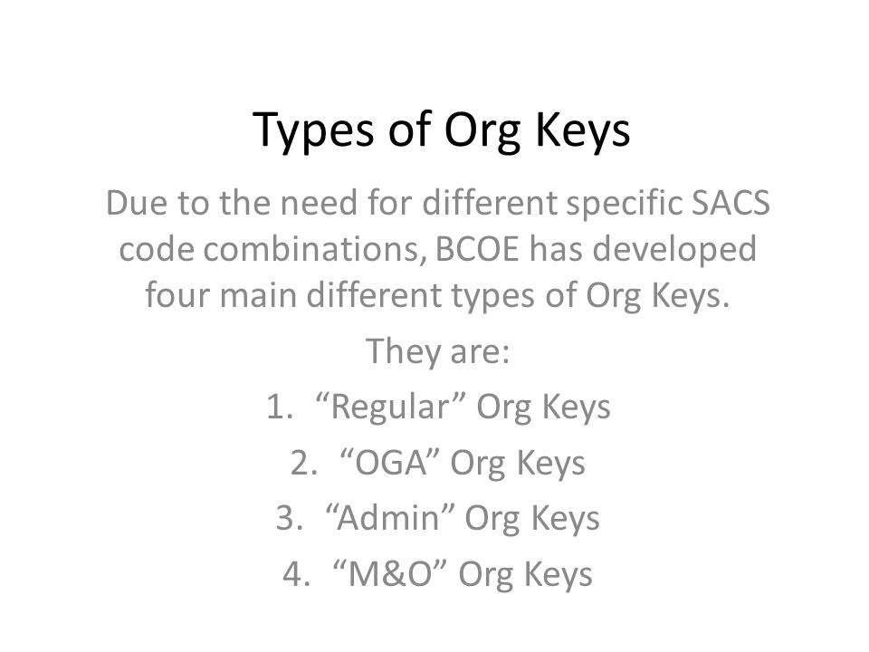 Types of Org Keys Due to the need for different specific SACS code combinations, BCOE has developed four main different types of Org Keys.