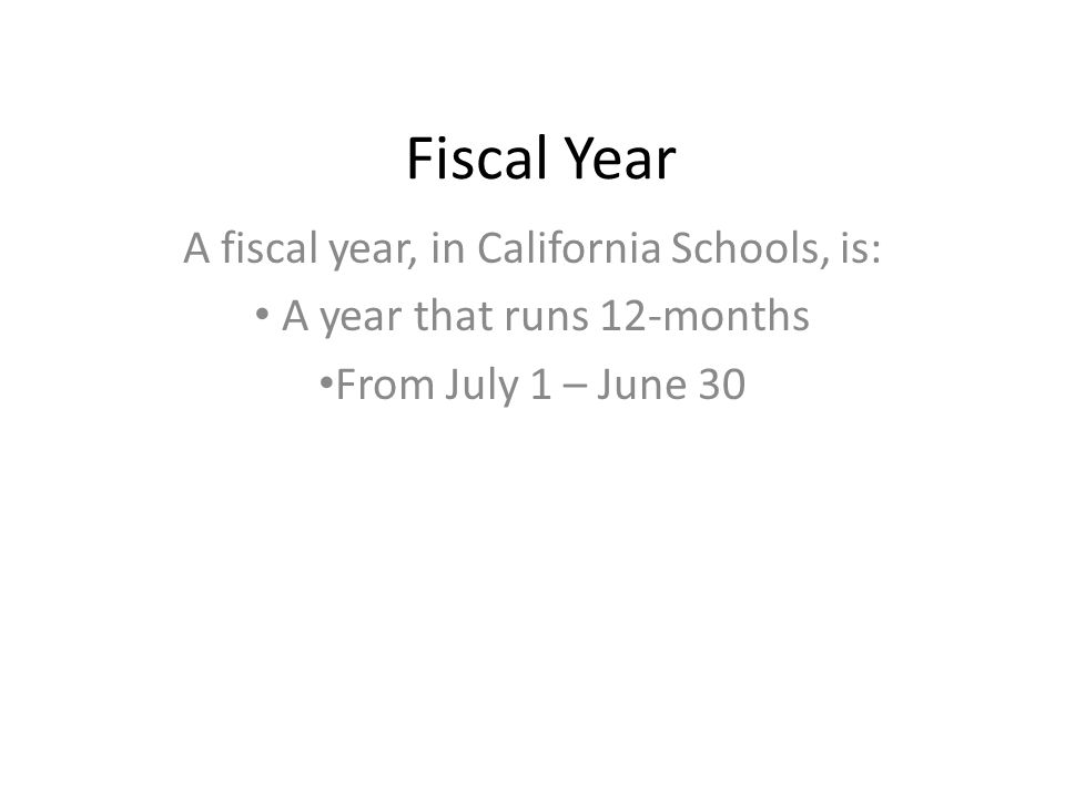 Fiscal Year A fiscal year, in California Schools, is: A year that runs 12-months From July 1 – June 30